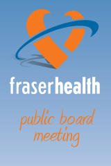 FRASER HEALTH  PUBLIC BOARD MEETING