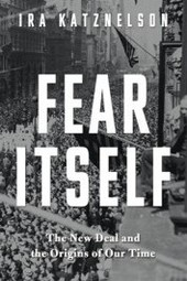 """Fear Itself: the New Deal and the Origins of Our Time,"" a Book Discussion with Ira Katznelson"