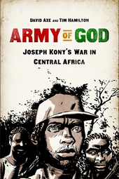 """Army of God: Joseph Kony's War in Central Africa,"" book discussion with authors David Axe and Tim Hamilton"
