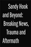 Sandy Hook and Beyond: Breaking News, Trauma and Aftermath