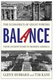 "Glenn Hubbard and Tim Kane – ""Balance: The Economics of Great Powers from Ancient Rome to Modern America"""