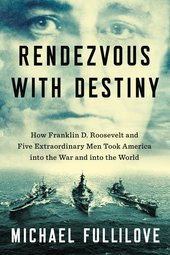 Rendezvous with Destiny: How Franklin D. Roosevelt and Five Extraordinary Men Took America into the War and into the World.