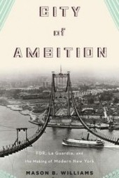 "Mason B. Williams, ""City of Ambition: FDR, LaGuardia and the Making of Modern New York"""