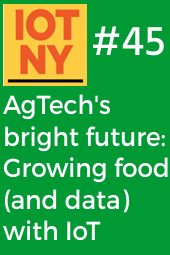 IoT NY #45 - AgTech's bright future: Growing food (and data) with IoT